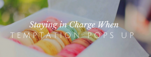 Staying in Charge When Temptation Pops Up // redeemingnutrition.com