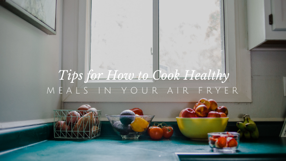 5 Tips for Cooking Healthy Meals in Your Air Fryer | andreadahlman.com